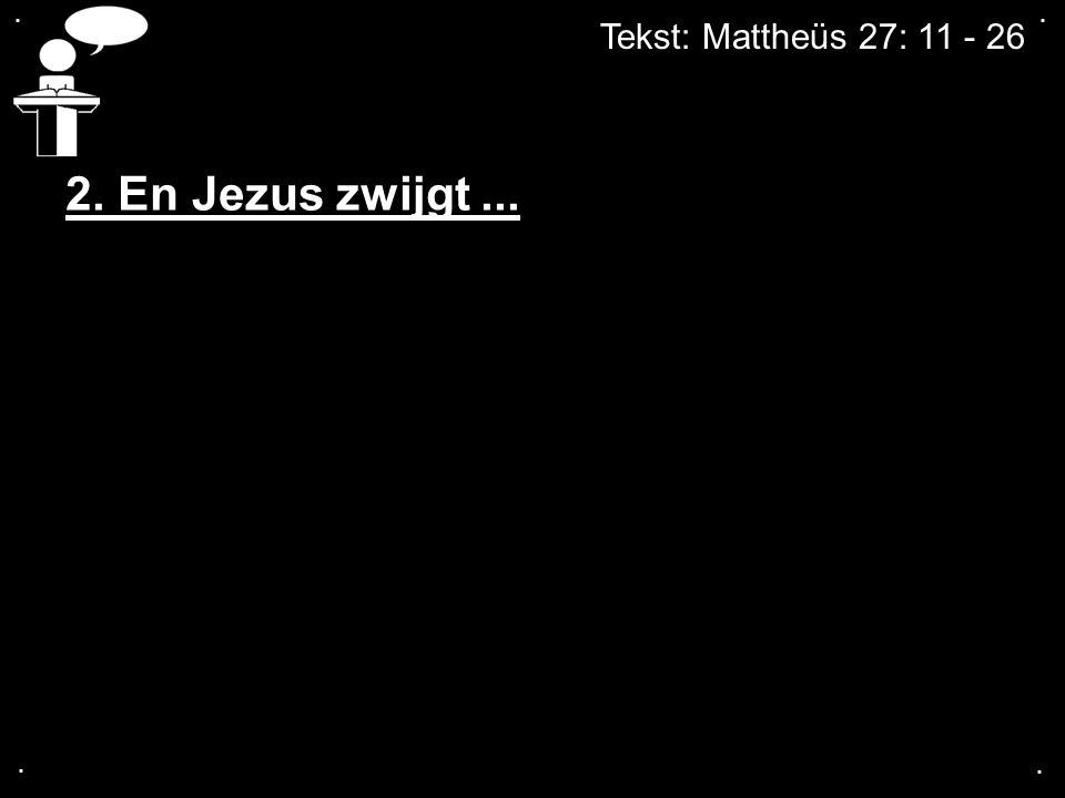 . . Tekst: Mattheüs 27: 11 - 26 2. En Jezus zwijgt ... . .