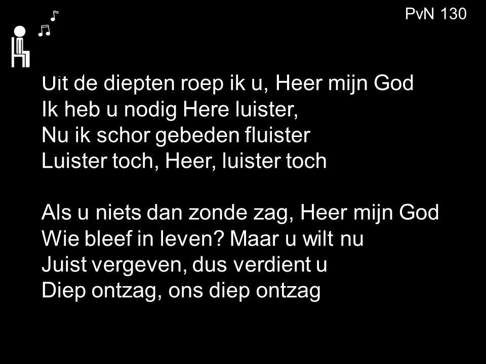 Uit de diepten roep ik u, Heer mijn God Ik heb u nodig Here luister,