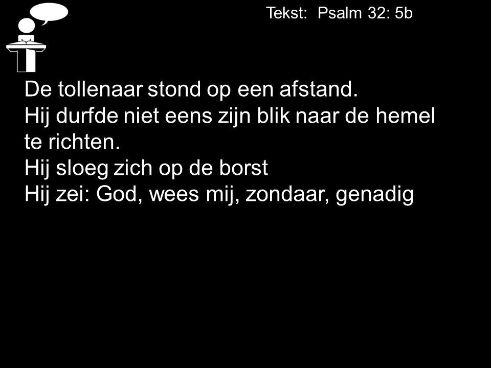 Tekst: Psalm 32: 5b De tollenaar stond op een afstand. Hij durfde niet eens zijn blik naar de hemel.