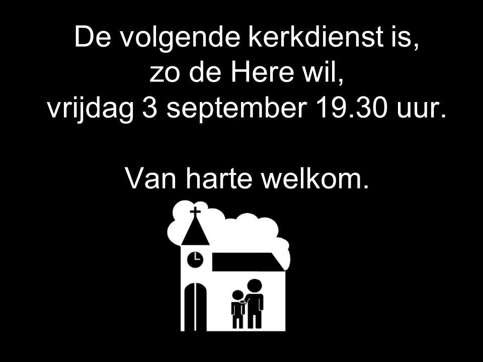 De volgende kerkdienst is, zo de Here wil, vrijdag 3 september 19