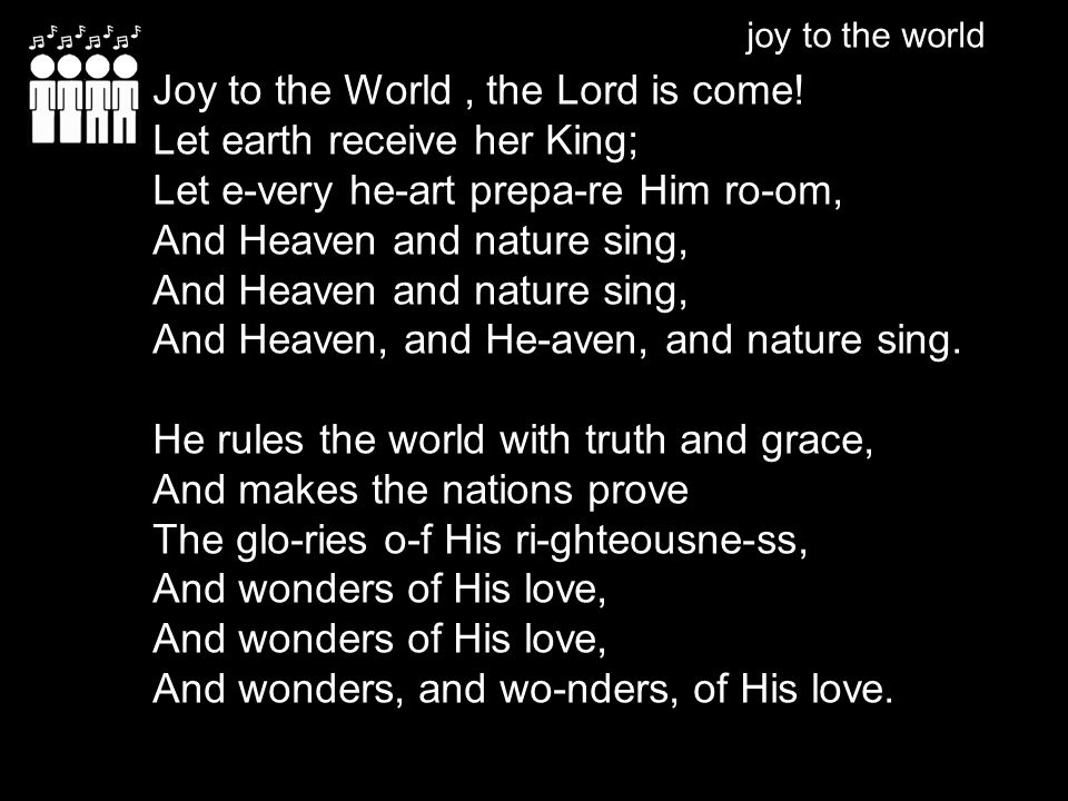 Joy to the World , the Lord is come! Let earth receive her King;