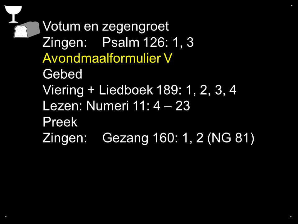 Votum en zegengroet Zingen: Psalm 126: 1, 3 Avondmaalformulier V Gebed