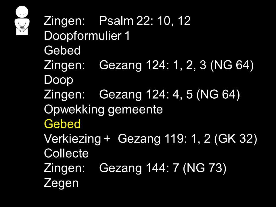 Zingen: Psalm 22: 10, 12 Doopformulier 1 Gebed. Zingen: Gezang 124: 1, 2, 3 (NG 64) Doop. Zingen: Gezang 124: 4, 5 (NG 64)
