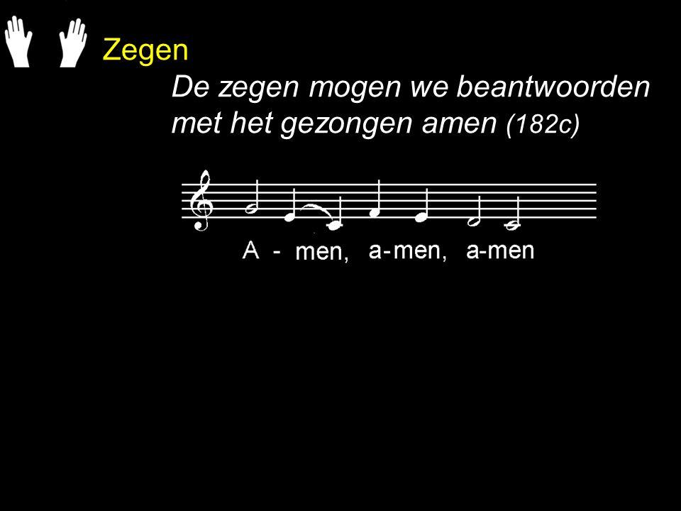 Zegen De zegen mogen we beantwoorden met het gezongen amen (182c)