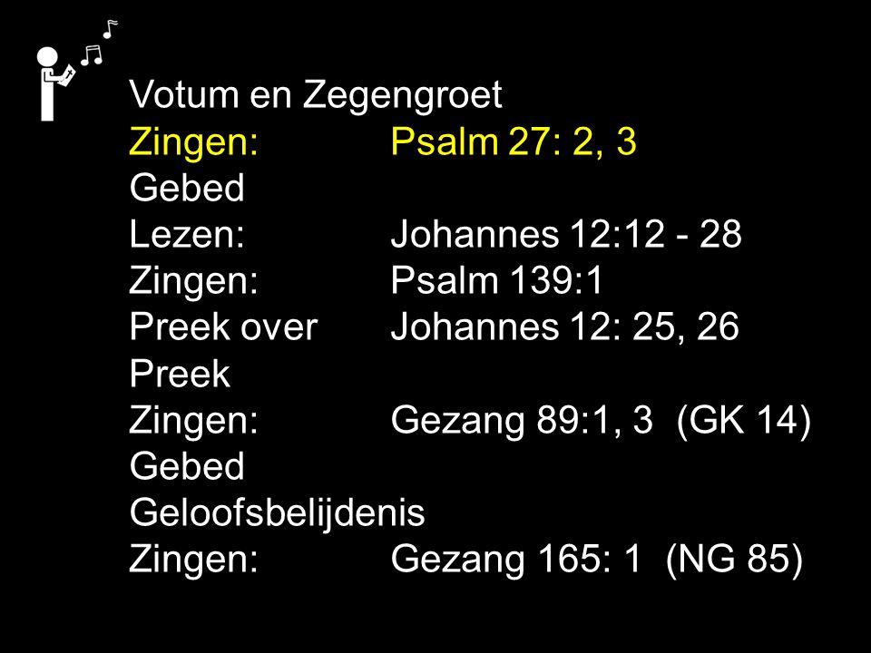 Votum en Zegengroet Zingen: Psalm 27: 2, 3. Gebed. Lezen: Johannes 12:12 - 28. Zingen: Psalm 139:1.