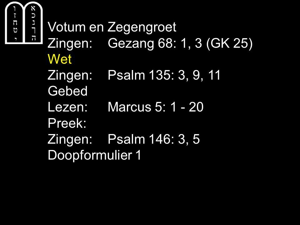 Votum en Zegengroet Zingen: Gezang 68: 1, 3 (GK 25) Wet. Zingen: Psalm 135: 3, 9, 11. Gebed. Lezen: Marcus 5: 1 - 20.