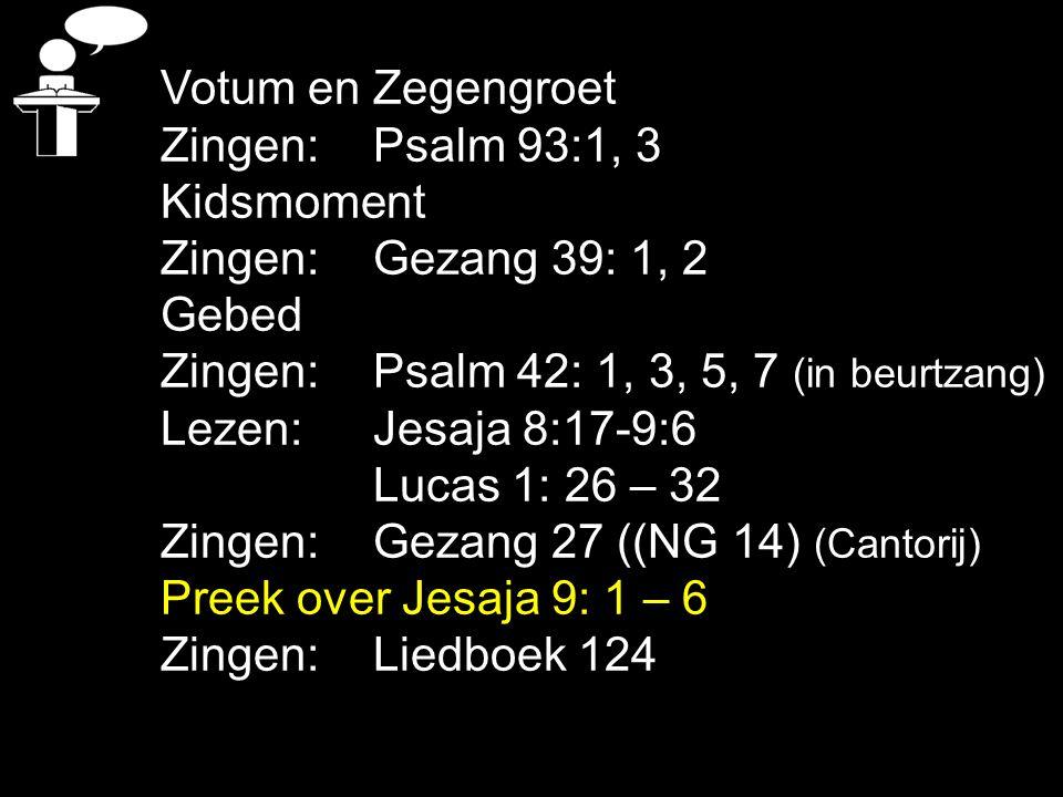 Votum en Zegengroet Zingen: Psalm 93:1, 3. Kidsmoment. Zingen: Gezang 39: 1, 2. Gebed. Zingen: Psalm 42: 1, 3, 5, 7 (in beurtzang)