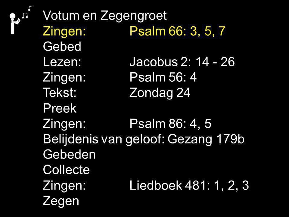 Votum en Zegengroet Zingen: Psalm 66: 3, 5, 7. Gebed. Lezen: Jacobus 2: 14 - 26. Zingen: Psalm 56: 4.