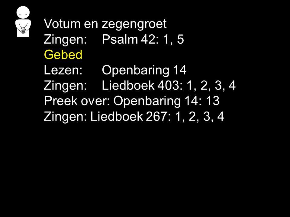 Votum en zegengroet Zingen: Psalm 42: 1, 5. Gebed. Lezen: Openbaring 14. Zingen: Liedboek 403: 1, 2, 3, 4.