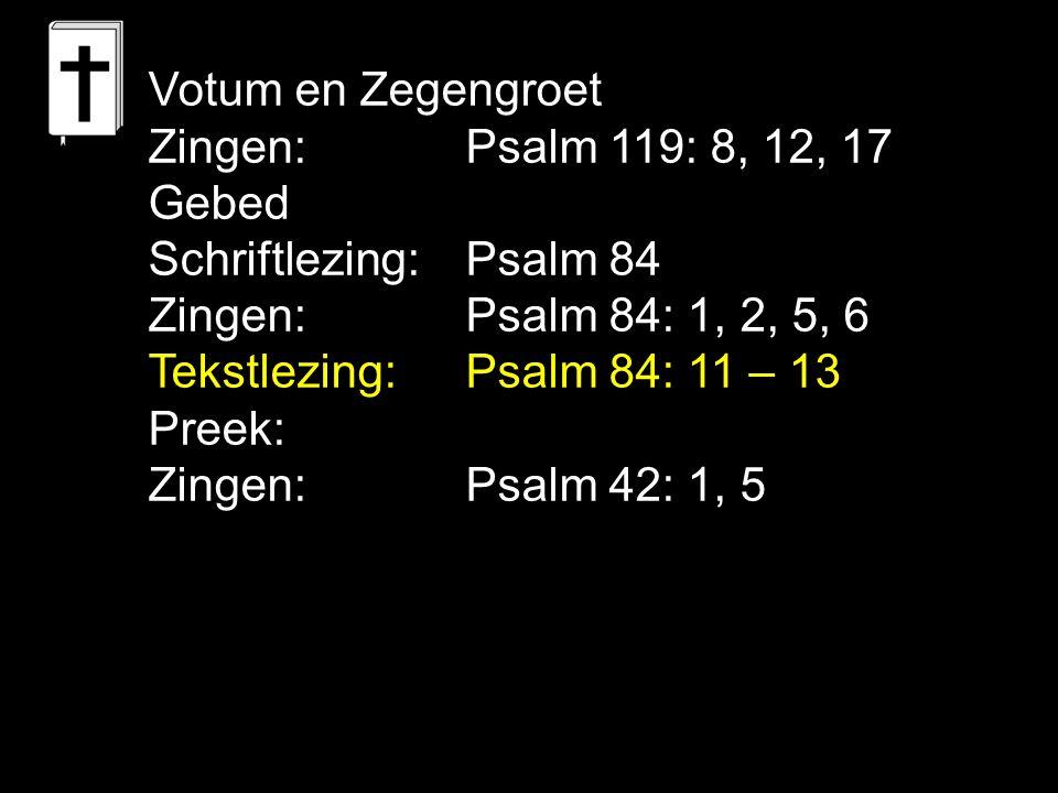 Votum en Zegengroet Zingen: Psalm 119: 8, 12, 17. Gebed. Schriftlezing: Psalm 84. Zingen: Psalm 84: 1, 2, 5, 6.