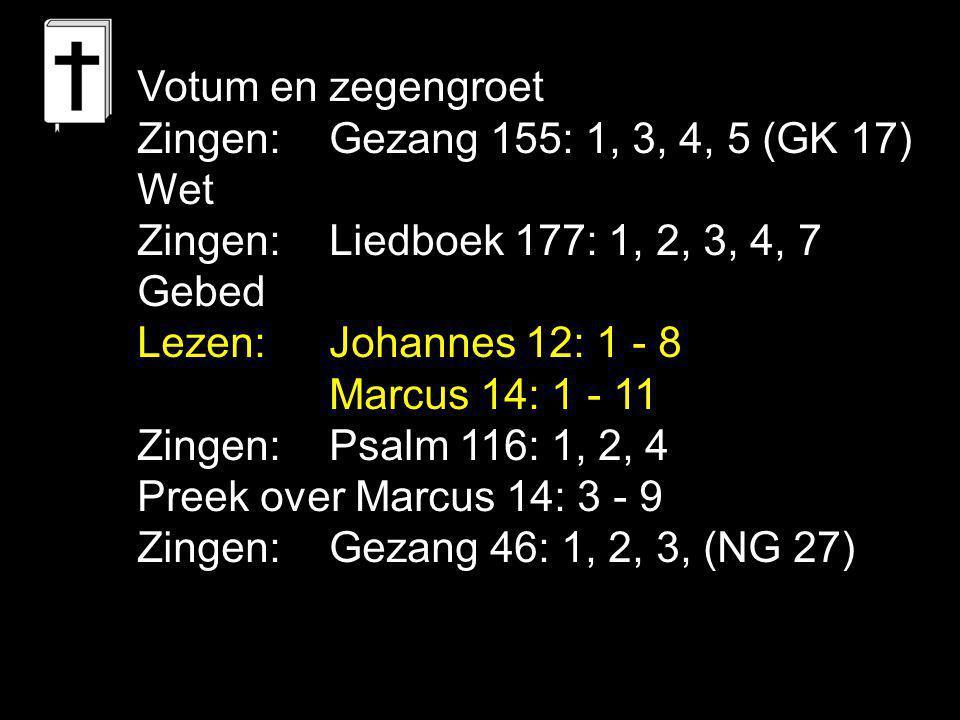 Votum en zegengroet Zingen: Gezang 155: 1, 3, 4, 5 (GK 17) Wet. Zingen: Liedboek 177: 1, 2, 3, 4, 7.