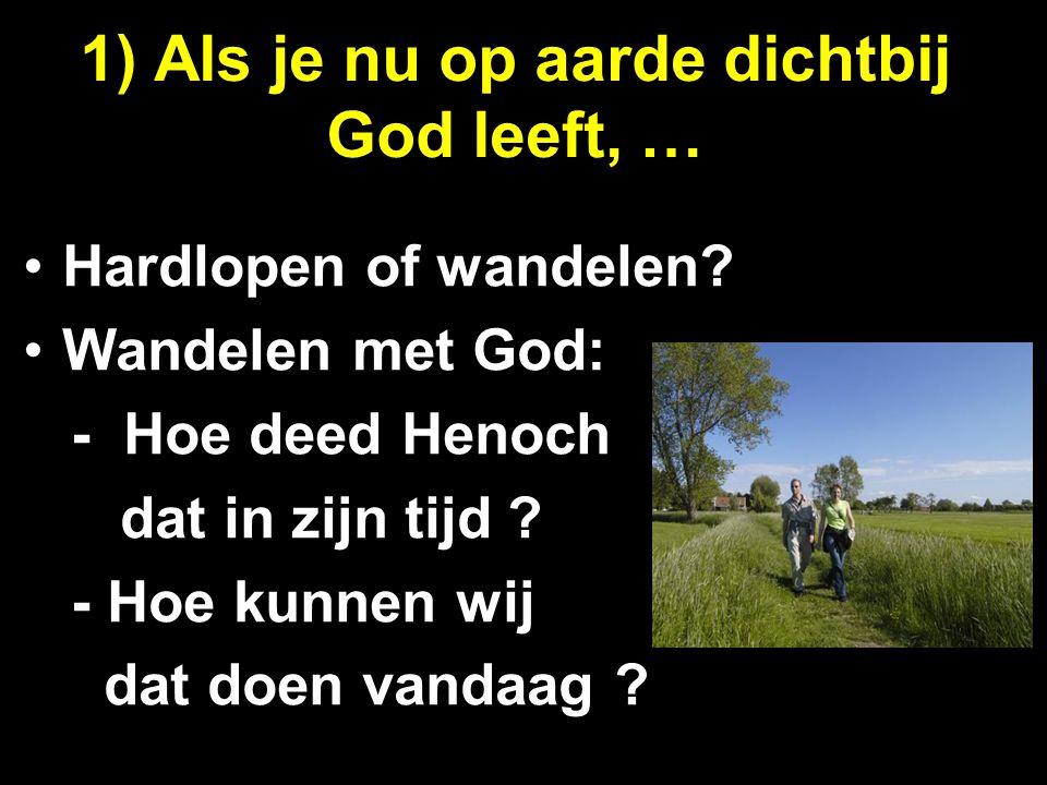 1) Als je nu op aarde dichtbij God leeft, …