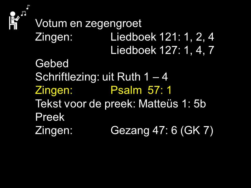 Votum en zegengroet Zingen: Liedboek 121: 1, 2, 4. Liedboek 127: 1, 4, 7. Gebed. Schriftlezing: uit Ruth 1 – 4.