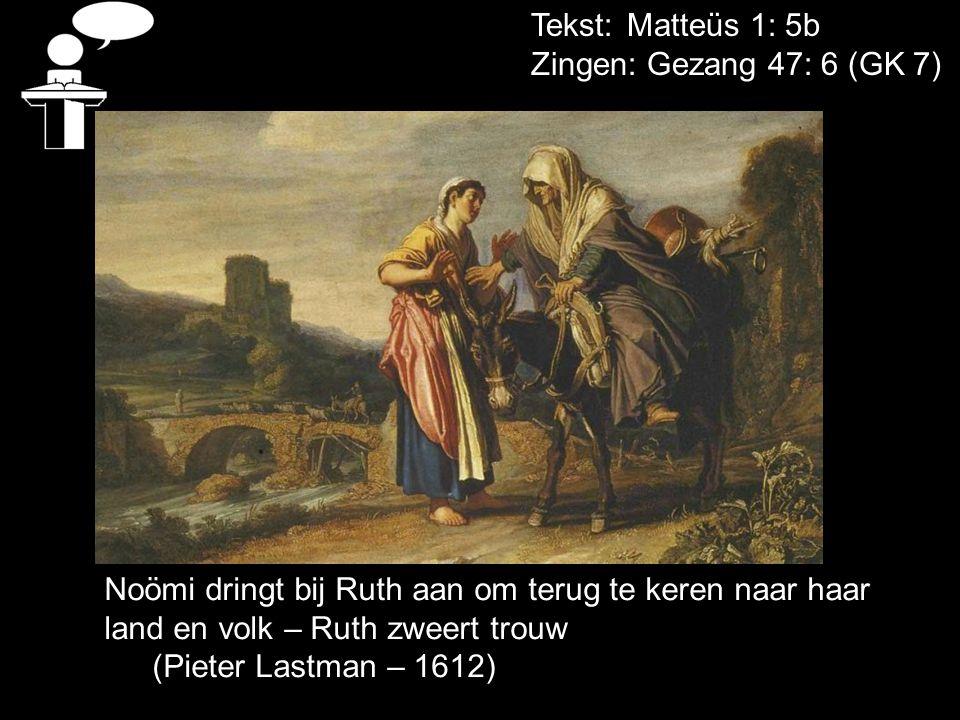 Tekst: Matteüs 1: 5b Zingen: Gezang 47: 6 (GK 7) Noömi dringt bij Ruth aan om terug te keren naar haar land en volk – Ruth zweert trouw.