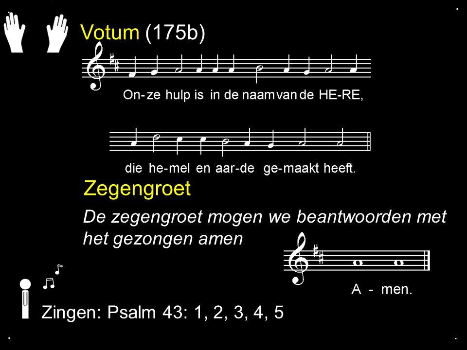 . . Votum (175b) Zegengroet. De zegengroet mogen we beantwoorden met het gezongen amen. Zingen: Psalm 43: 1, 2, 3, 4, 5.