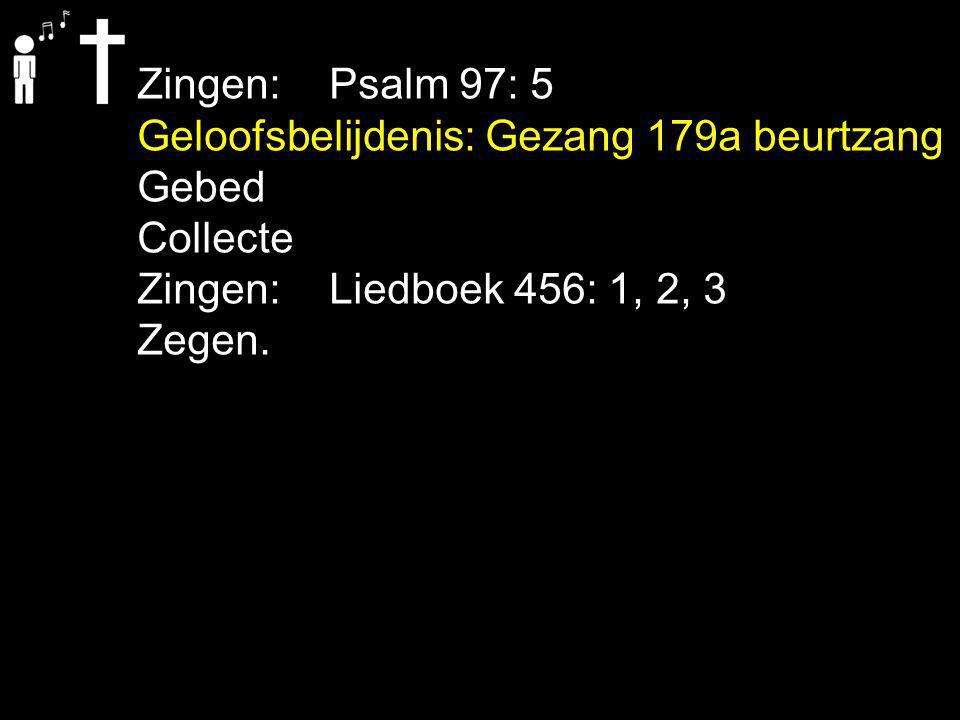 Zingen: Psalm 97: 5 Geloofsbelijdenis: Gezang 179a beurtzang. Gebed. Collecte. Zingen: Liedboek 456: 1, 2, 3.