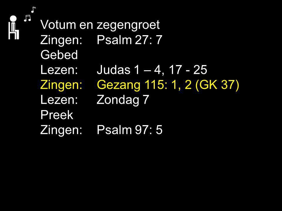 Votum en zegengroet Zingen: Psalm 27: 7. Gebed. Lezen: Judas 1 – 4, 17 - 25. Zingen: Gezang 115: 1, 2 (GK 37)