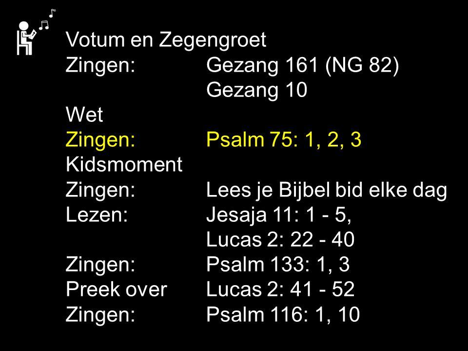 Votum en Zegengroet Zingen: Gezang 161 (NG 82) Gezang 10. Wet. Zingen: Psalm 75: 1, 2, 3. Kidsmoment.