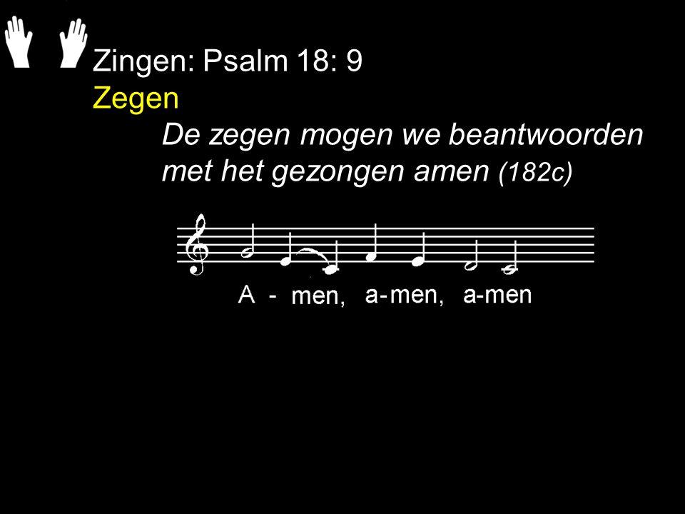 Zingen: Psalm 18: 9 Zegen De zegen mogen we beantwoorden met het gezongen amen (182c)