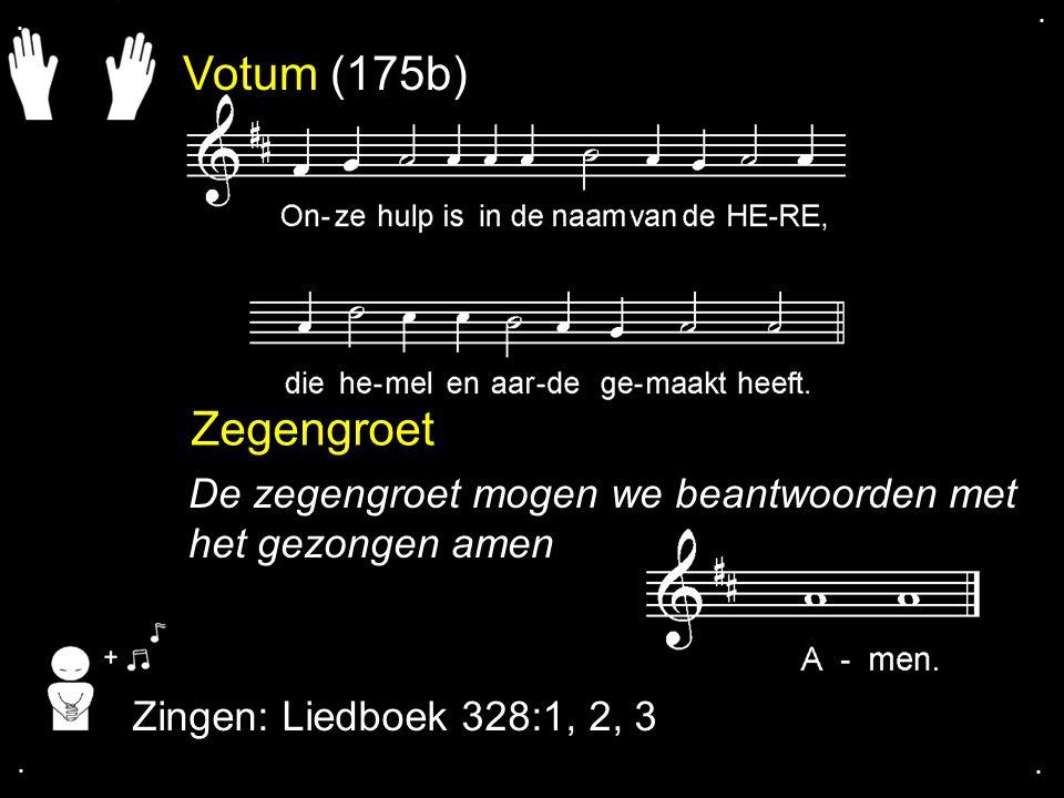 . . Votum (175b) Zegengroet. De zegengroet mogen we beantwoorden met het gezongen amen. Zingen: Liedboek 328:1, 2, 3.