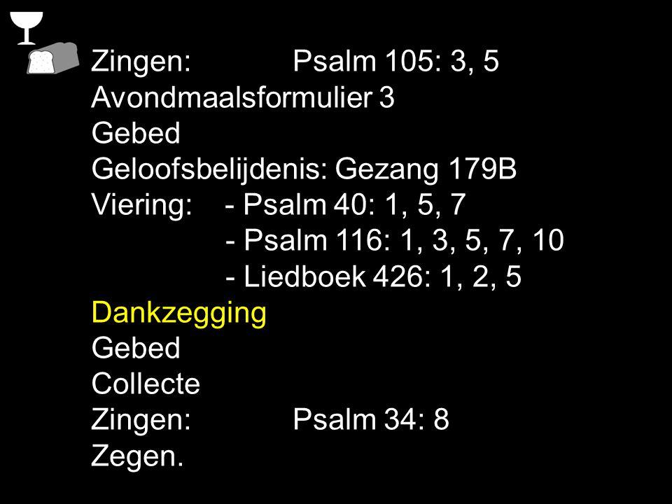 Zingen: Psalm 105: 3, 5 Avondmaalsformulier 3. Gebed. Geloofsbelijdenis: Gezang 179B. Viering: - Psalm 40: 1, 5, 7.