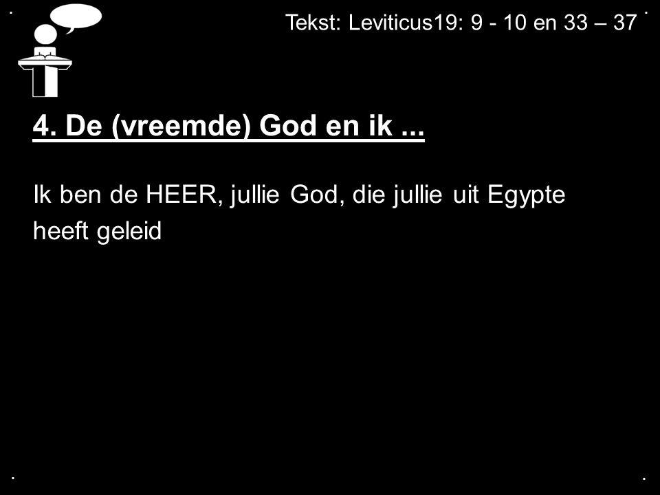 . . Tekst: Leviticus19: 9 - 10 en 33 – 37. 4. De (vreemde) God en ik ... Ik ben de HEER, jullie God, die jullie uit Egypte.