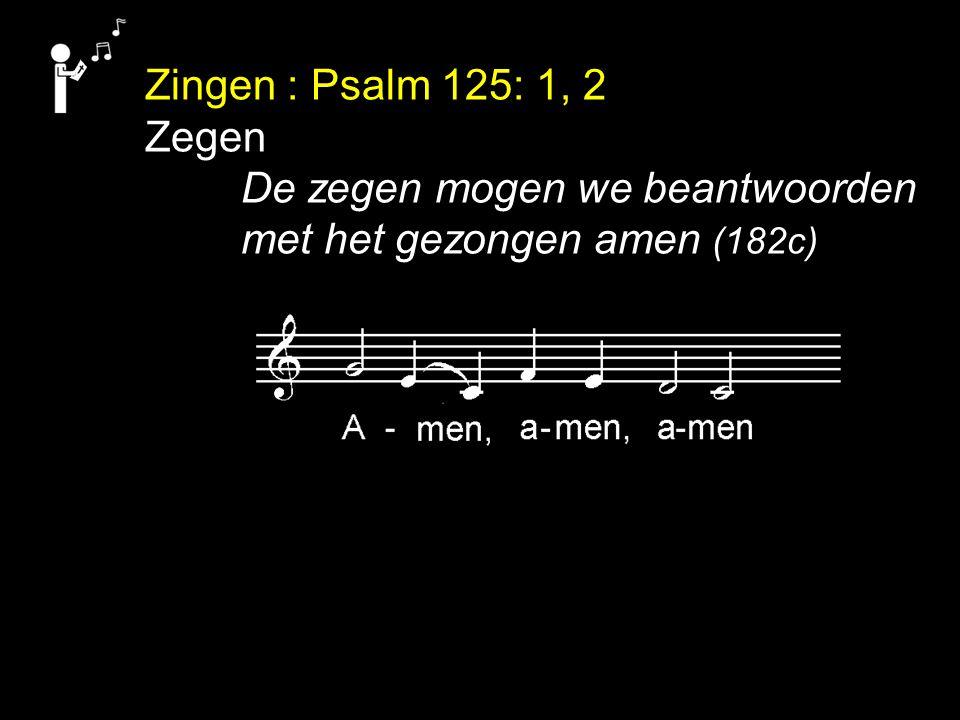 Zingen : Psalm 125: 1, 2 Zegen De zegen mogen we beantwoorden met het gezongen amen (182c)