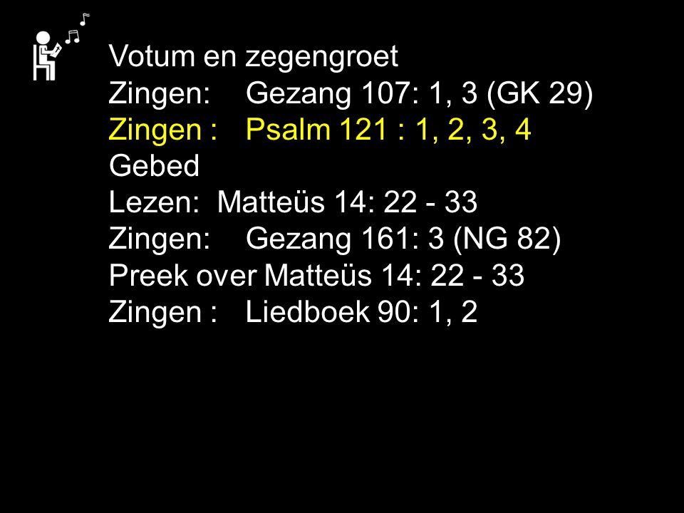 Votum en zegengroet Zingen: Gezang 107: 1, 3 (GK 29) Zingen : Psalm 121 : 1, 2, 3, 4.