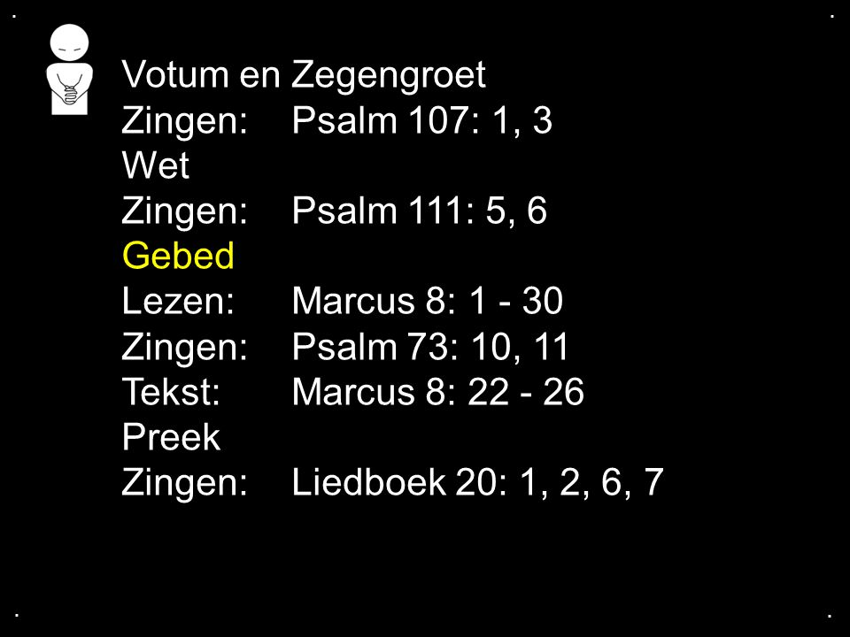 Votum en Zegengroet Zingen: Psalm 107: 1, 3 Wet