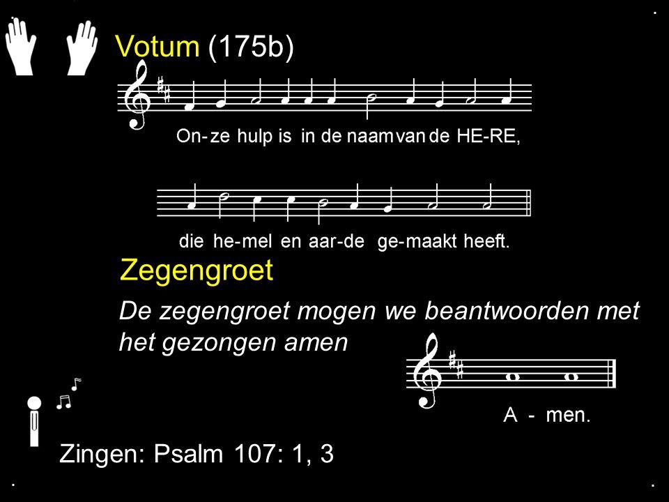 . . Votum (175b) Zegengroet. De zegengroet mogen we beantwoorden met het gezongen amen. Zingen: Psalm 107: 1, 3.