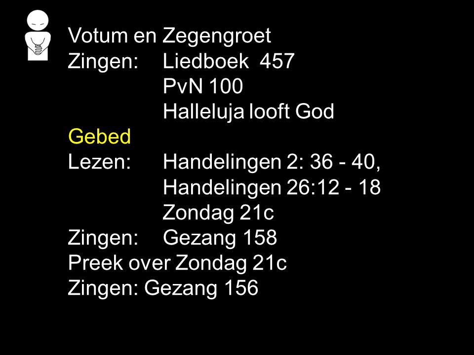 Votum en Zegengroet Zingen: Liedboek 457. PvN 100. Halleluja looft God. Gebed. Lezen: Handelingen 2: 36 - 40,