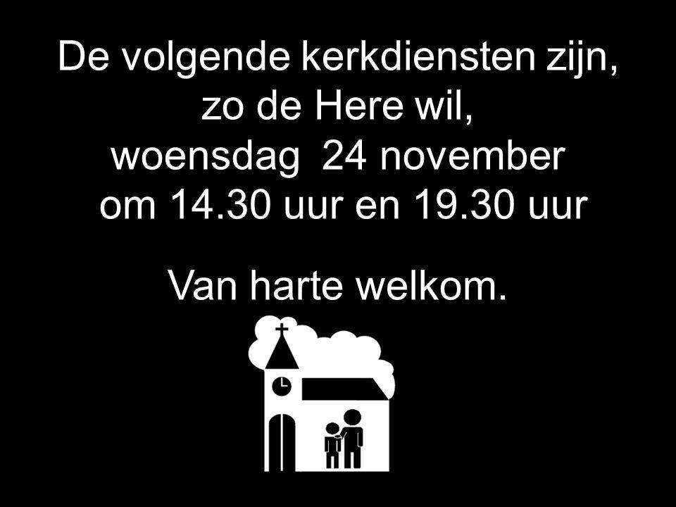 De volgende kerkdiensten zijn, zo de Here wil, woensdag 24 november om 14.30 uur en 19.30 uur Van harte welkom.