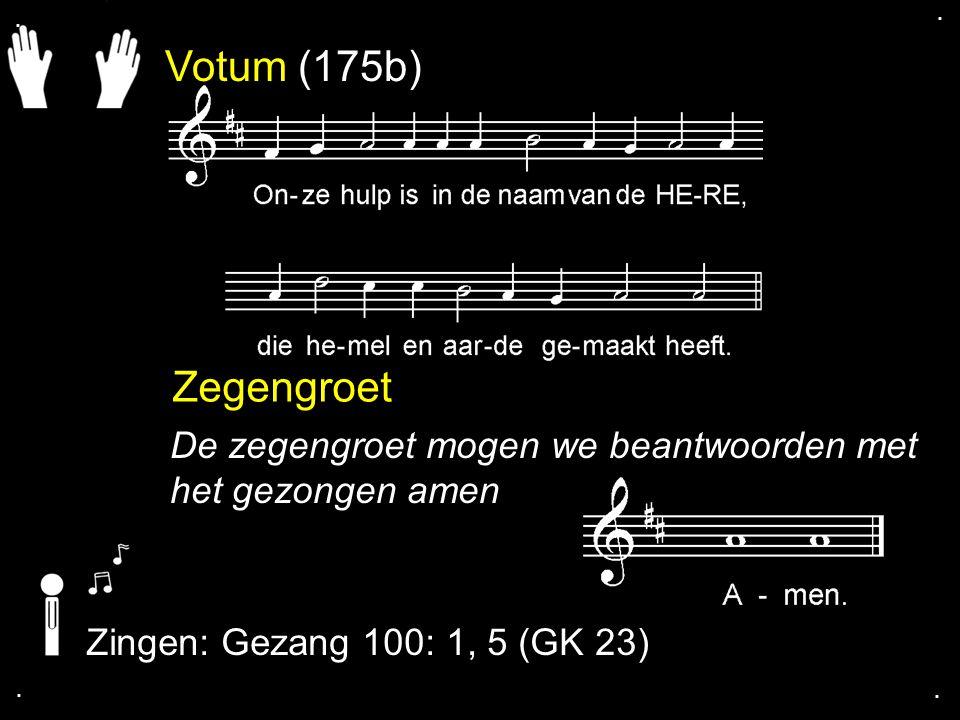 . . Votum (175b) Zegengroet. De zegengroet mogen we beantwoorden met het gezongen amen. Zingen: Gezang 100: 1, 5 (GK 23)