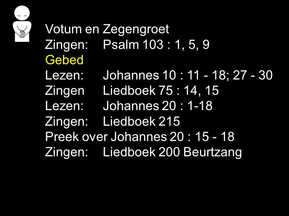 Votum en Zegengroet Zingen: Psalm 103 : 1, 5, 9. Gebed. Lezen: Johannes 10 : 11 - 18; 27 - 30. Zingen Liedboek 75 : 14, 15.
