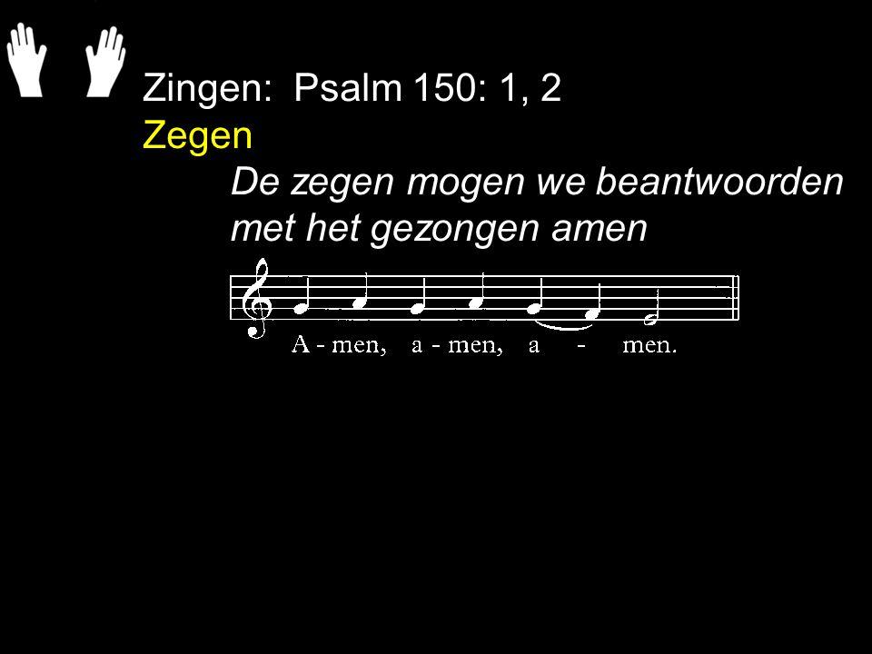 Zingen: Psalm 150: 1, 2 Zegen De zegen mogen we beantwoorden met het gezongen amen