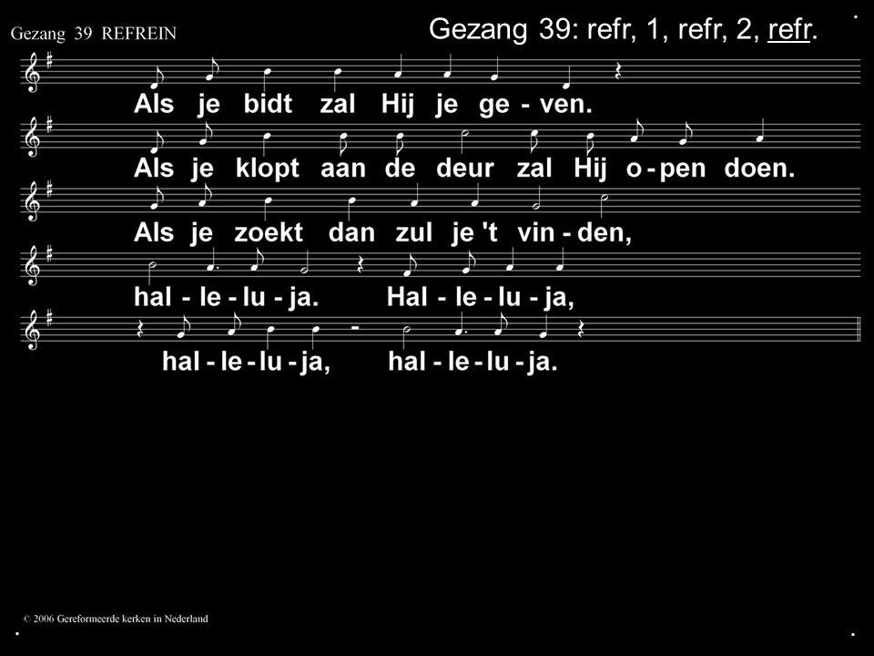. Gezang 39: refr, 1, refr, 2, refr. . .