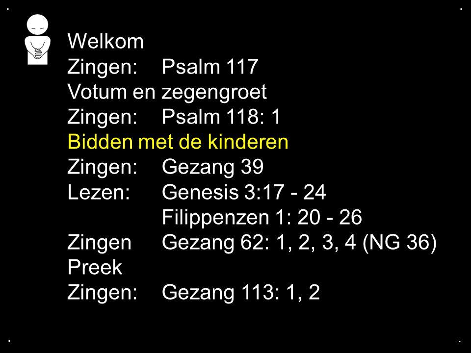 Welkom Zingen: Psalm 117 Votum en zegengroet Zingen: Psalm 118: 1