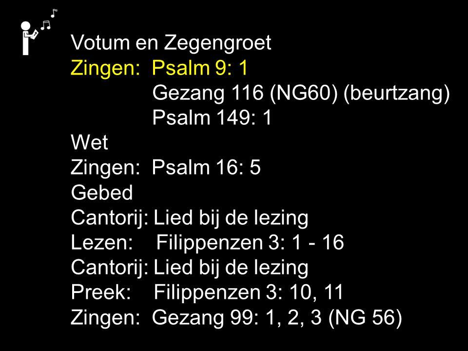Votum en Zegengroet Zingen: Psalm 9: 1. Gezang 116 (NG60) (beurtzang) Psalm 149: 1. Wet. Zingen: Psalm 16: 5.