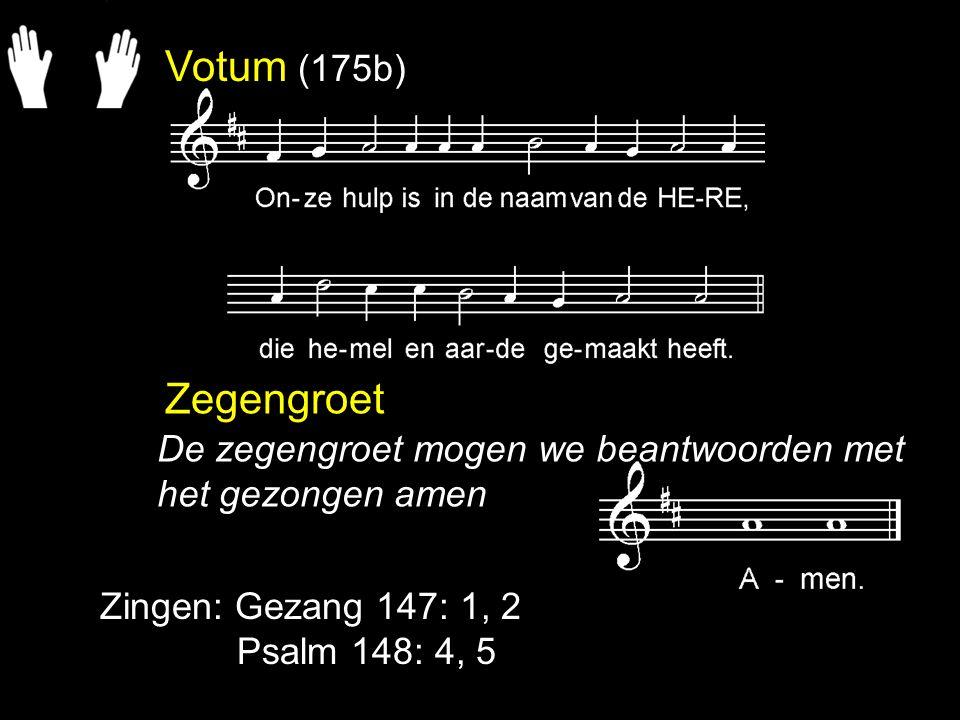 Votum (175b) Zegengroet. De zegengroet mogen we beantwoorden met het gezongen amen. Zingen: Gezang 147: 1, 2.