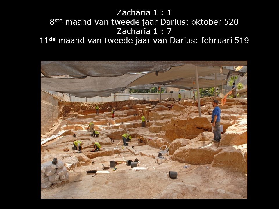 Zacharia 1 : 1 8ste maand van tweede jaar Darius: oktober 520 Zacharia 1 : 7 11de maand van tweede jaar van Darius: februari 519