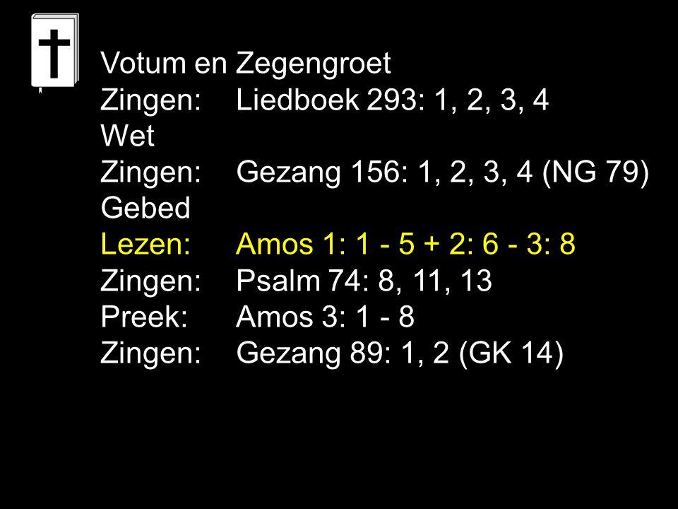 Votum en Zegengroet Zingen: Liedboek 293: 1, 2, 3, 4. Wet. Zingen: Gezang 156: 1, 2, 3, 4 (NG 79)