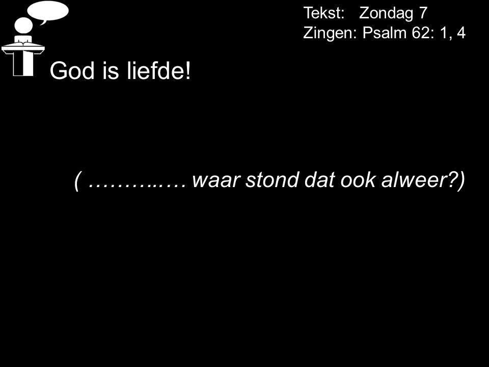 God is liefde! ( ………..… waar stond dat ook alweer ) Tekst: Zondag 7
