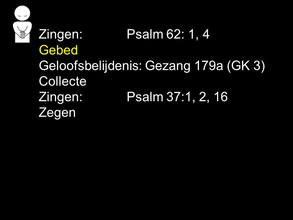 Zingen: Psalm 62: 1, 4 Gebed. Geloofsbelijdenis: Gezang 179a (GK 3) Collecte. Zingen: Psalm 37:1, 2, 16.