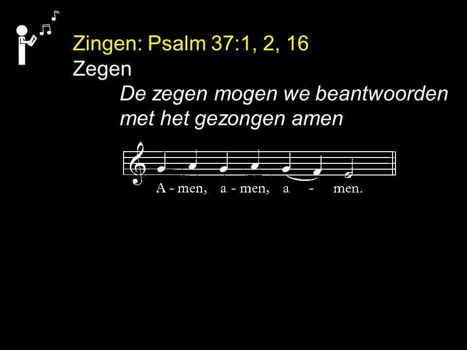 Zingen: Psalm 37:1, 2, 16 Zegen De zegen mogen we beantwoorden met het gezongen amen