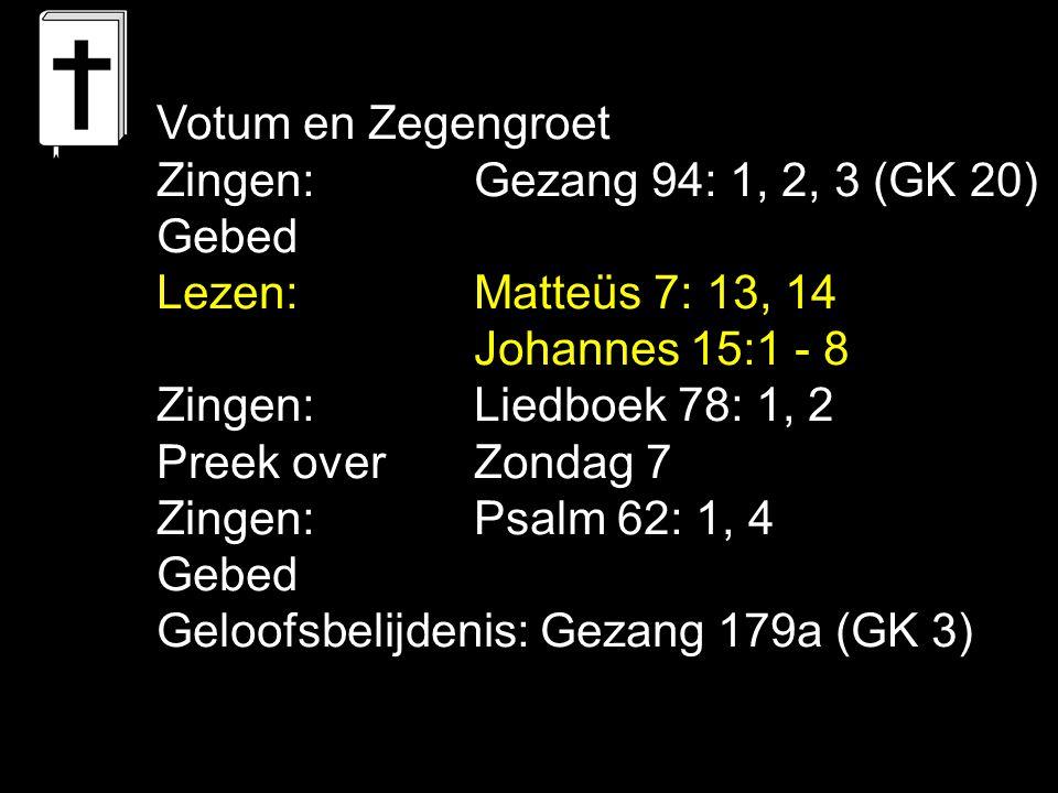 Votum en Zegengroet Zingen: Gezang 94: 1, 2, 3 (GK 20) Gebed. Lezen: Matteüs 7: 13, 14. Johannes 15:1 - 8.