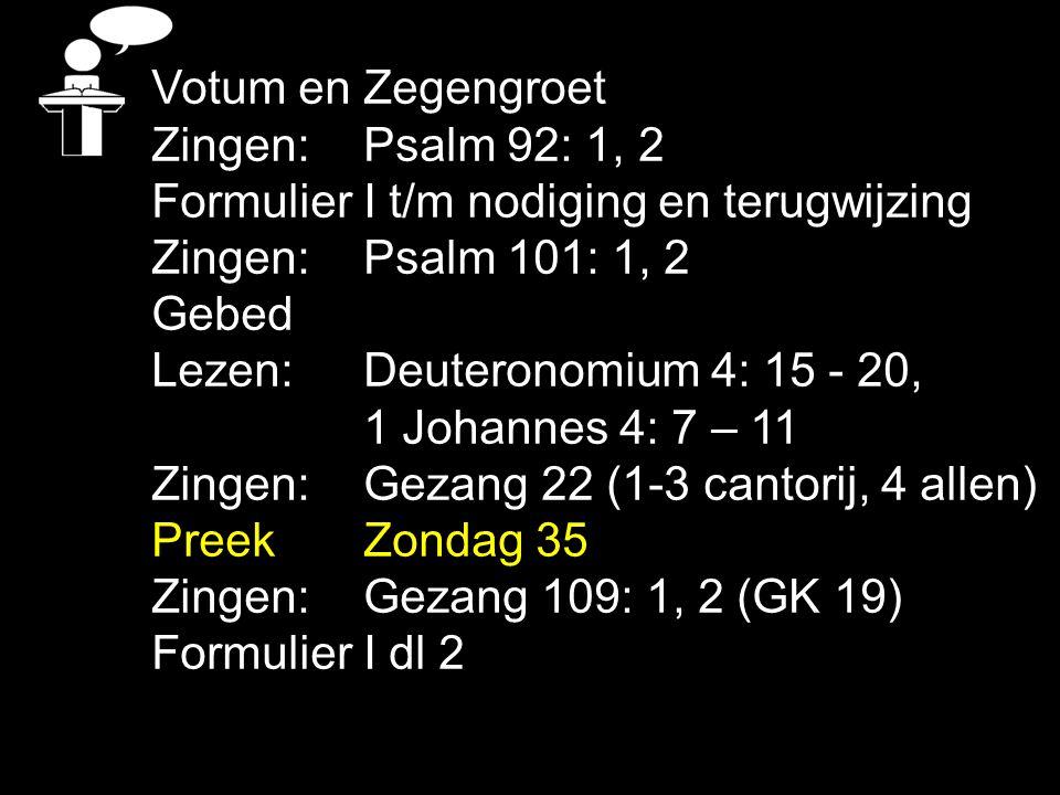 Votum en Zegengroet Zingen: Psalm 92: 1, 2. Formulier I t/m nodiging en terugwijzing. Zingen: Psalm 101: 1, 2.