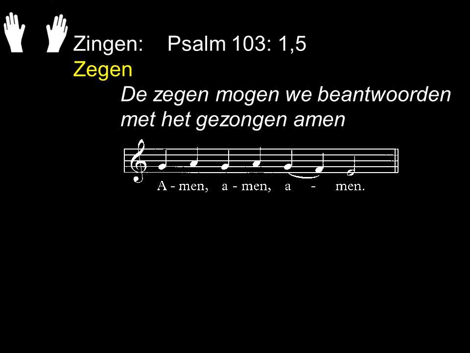 Zingen: Psalm 103: 1,5 Zegen De zegen mogen we beantwoorden met het gezongen amen