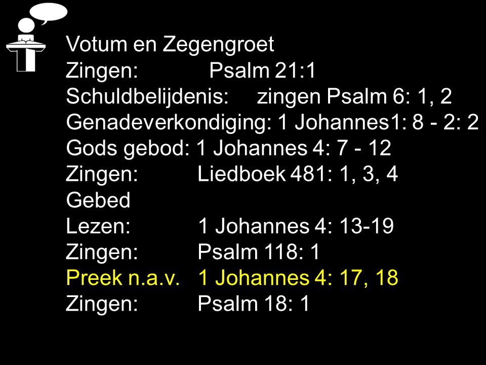 Votum en Zegengroet Zingen: Psalm 21:1. Schuldbelijdenis: zingen Psalm 6: 1, 2. Genadeverkondiging: 1 Johannes1: 8 - 2: 2.