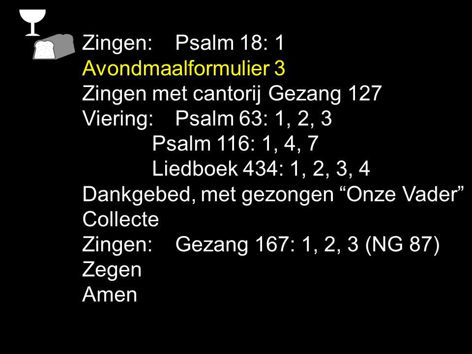Zingen: Psalm 18: 1 Avondmaalformulier 3. Zingen met cantorij Gezang 127. Viering: Psalm 63: 1, 2, 3.