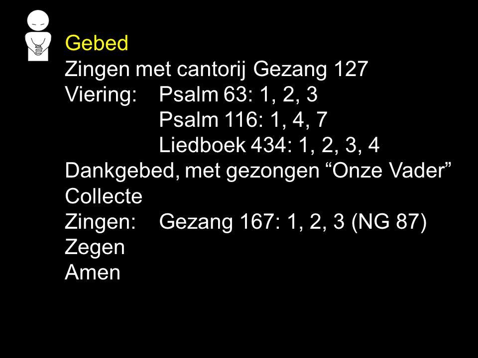 Gebed Zingen met cantorij Gezang 127. Viering: Psalm 63: 1, 2, 3. Psalm 116: 1, 4, 7. Liedboek 434: 1, 2, 3, 4.